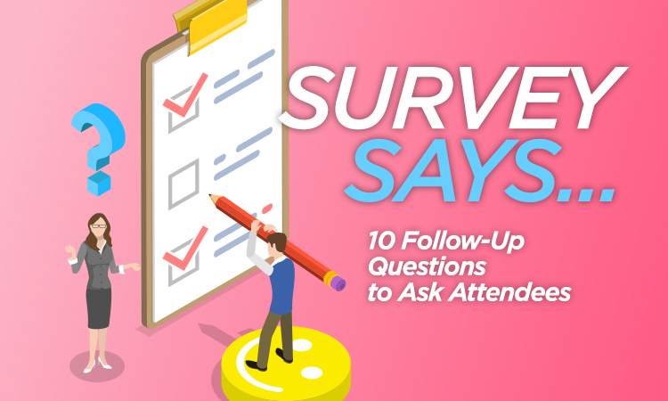 Survey Says ... 10 Follow Up Questions to Ask Attendees