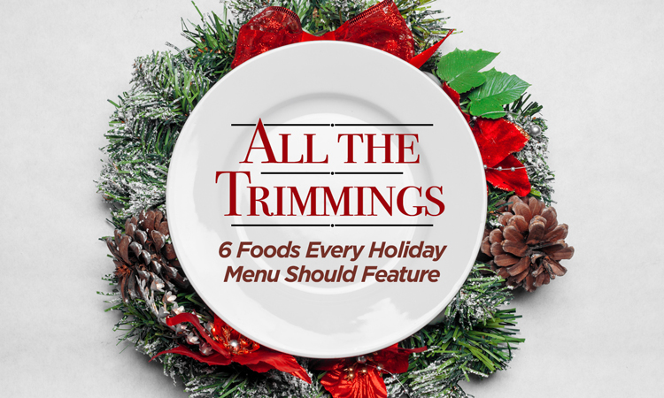 All the Trimmings: 6 Foods Every Holiday Menu Should Feature