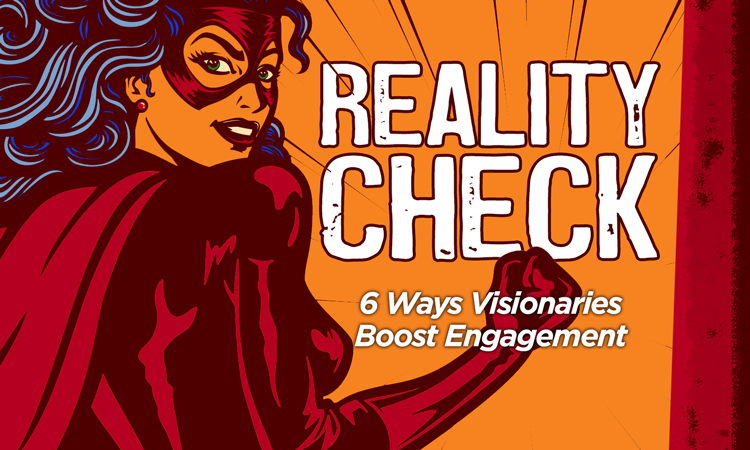 Reality Check: 6 Ways Visionaries Boost Engagement