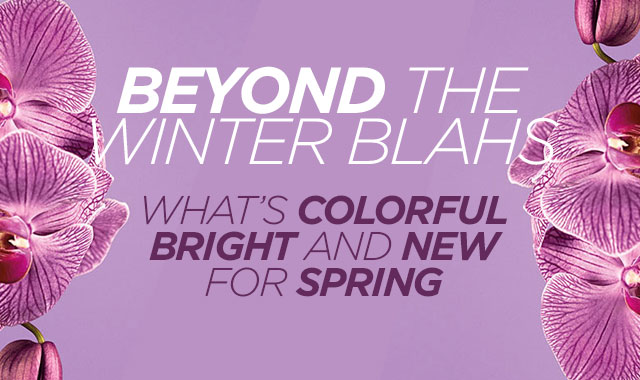 Beyond the Winter Blahs — What's Colorful, Bright, and New for Spring.