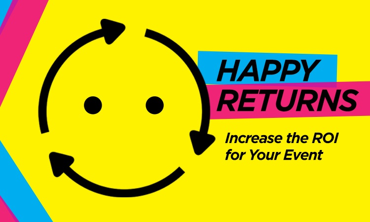 Happy Returns — Increase the ROI for Your Event